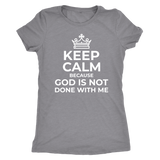 Keep Calm God is Not Done With Me Triblend T-Shirt - Pretty Praise