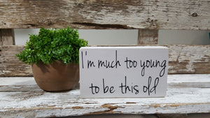 "I'm Much Too Young To Be This Old 4"" x 6"" Mini Wood Block Sign"