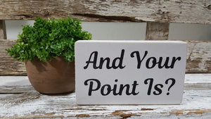 "And Your Point Is? 4"" x 6"" Mini Wood Block Sign Free Shipping"