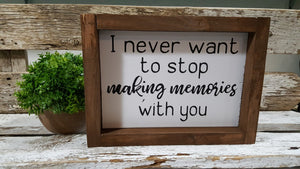 "I Never Want To Stop Making Memories With You Farmhouse Wood Sign 5"" x 8"""