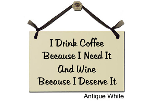 I Drink Coffee Because I Need it and Wine Because I Deserve it - Decorative Sign