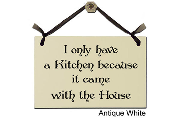 I only have a Kitchen because it came with the House - Decorative Sign