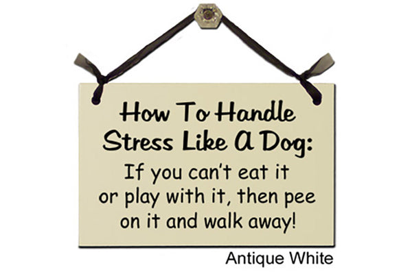 How To Handle Stress Like A Dog: If you can't eat it or play with it, then pee on it and walk away! - Decorative Sign