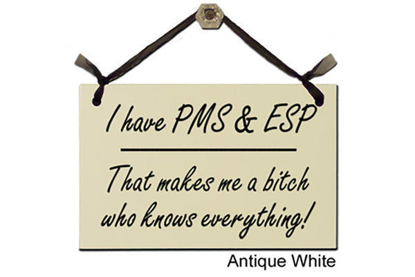 I have PMS & ESP. That make me a bitch who knows everything! - Decorative Sign