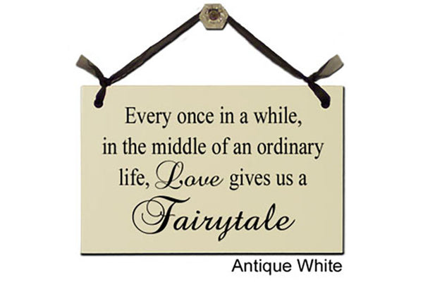 Every once in a while, in the middle of an ordinary life, Love gives us a Fairytale - Decorative Sign