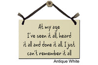 At my age. I've seen it all, heard it all and done it all. I just can't remember it all - Decorative Sign