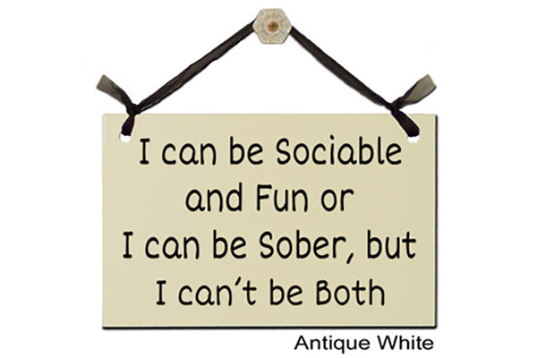 I can be Sociable and Fun or I can be Sober, but I can't be Both - Decorative Sign