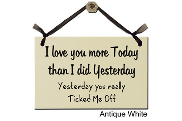 I love you more Today than I did Yesterday...Yesterday you really Ticked Me OFF - Decorative Sign