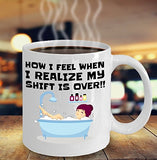How I Feel When I Realize My Shift Is Over - Funny Nurse Coffee Mug - Best gift for BFF, Friend, coworker,Boss,Secret Santa,birthday, Husband,Wife,girlfriend (White)