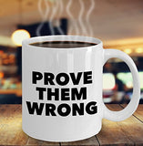 Prove them Wrong - Inspirational Motivational - 11oz 15oz Coffee Mug - Great gift idea for BFF/Friend/Coworker/Boss/Secret Santa/birthday/Husband/Wife/girlfriend/Boyfriend (White)