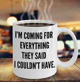 I'm Coming For Everything They Said I Couldn't Have - Motivational -11oz 15oz coffee mug - Great gift idea for BFF/Friend/Coworker/Boss/Secret Santa/birthday/Husband/Wife/girlfriend/Boyfriend (White)