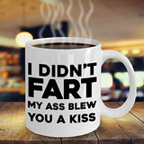 I Didn't Fart My Behind Blew You A Kiss - Funny 11oz 15oz Coffee Mug - Great Fun gift idea for BFF, Friend, coworker,Boss, Secret Santa,birthday, Wife,girlfriend (White)