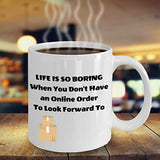Life Is So Boring When You Don't Have an Online Order To Look Forward To - Funny 11oz 15oz Coffee Mug - Best gift for BFF, Friend, coworker,Boss,Secret Santa,birthday, Husband,Wife,girlfriend, (White)