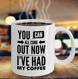 You Can All Come Out Now I've Had My Coffee - Funny - 11oz 15oz Coffee Mug - Gift