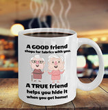 Sewing Funny Coffee Mug - Gift For Friend,Coworker,Boss,Secret Santa,Birthday,Husband,Wife,Boyfriend - A Good Friend Shops For Fabrics With You A True Friend Helps You Hide It When You Get Home