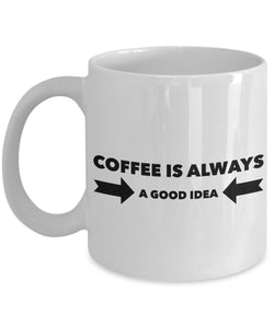 Coffee is Always a Good Idea - Funny - 11oz 15oz Coffee Mug - Gift