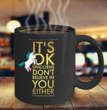 It's OK Unicorns Don't Believe In You Either - Funny 11oz 15oz Coffee Mug - Gift