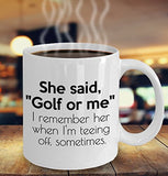 Golf Funny Coffee Mug - She Said Golf Or Me I Remember Her When I'm Teeing Off Sometimes - Best Gift For Friend,Coworker,Boss,Secret Santa,Birthday,Husband,Wife,Girlfriend,Boyfriend (White)