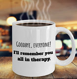 Psychologist Funny Coffee Mug - Best Gift For Friend,Coworker,Boss,Secret Santa,Birthday,Husband,Wife,Girlfriend,Boyfriend (White) - Goodbye Everyone I'll Remember You All In Therapy