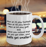 Golf Funny Coffee Mug - Best Gift For Friend,Coworker,Boss,Secret Santa,Birthday,Husband,Wife,Boyfriend, White - 25 Football 40 Tennis Men At 60 Play Golf As You Get Older Your Balls Get Smaller