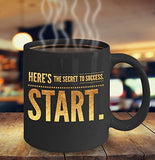 Here's the secret to success Start - Inspirational Motivational - 11oz 15oz Coffee Mug - Gift Idea