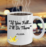 If You Fall, I'll Be There - FLOOR - Funny - 11oz 15oz - Coffee Mug - Great Best Gift idea for BFF, Friend, coworker,Boss, Secret Santa,birthday, Husband,Wife,girlfriend (White)