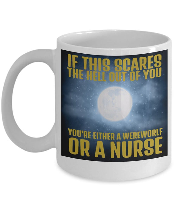 If This Scares The Hell Out Of You You're Either A Werewolf Or A Nurse - Funny Nurse Coffee Mug - Best gift for BFF, Friend, coworker,Boss,Secret Santa,birthday, Husband,Wife,girlfriend (White)
