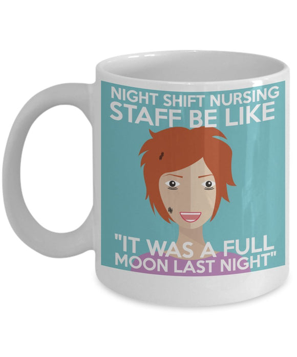 Night Shift Nursing Staff Be Like It Was A Full Moon Last Night - Funny Nurse Coffee Mug - Best gift for BFF, Friend, coworker,Boss,Secret Santa,birthday, Husband,Wife,girlfriend (White)
