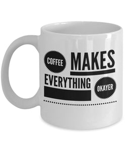 Coffee Makes Everything Okayer - Funny - 11oz 15oz Coffee Mug - Gift