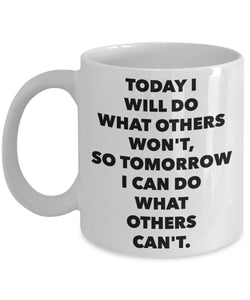 Today I will do what others won't, so tomorrow I can do what others can't - 11oz 15oz Coffee Mug - Great gift idea for BFF/Friend/Coworker/Boss/Secret Santa/birthday/Husband/Wife/Girl/Boy (White)