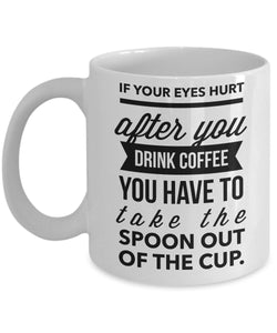If Your Eyes Hurt After You Drink Coffee You Have to Take The Spoon Out of The Cup - Funny - 11oz 15oz Coffee Mug - Gift