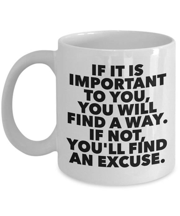 If it is important to you you will find a way If not you'll find an excuse, Motivational - 11oz 15oz Coffee Mug - Great gift idea for BFF/Friend/Coworker/Boss/Secret Santa/birthday, Wife/girlfriend