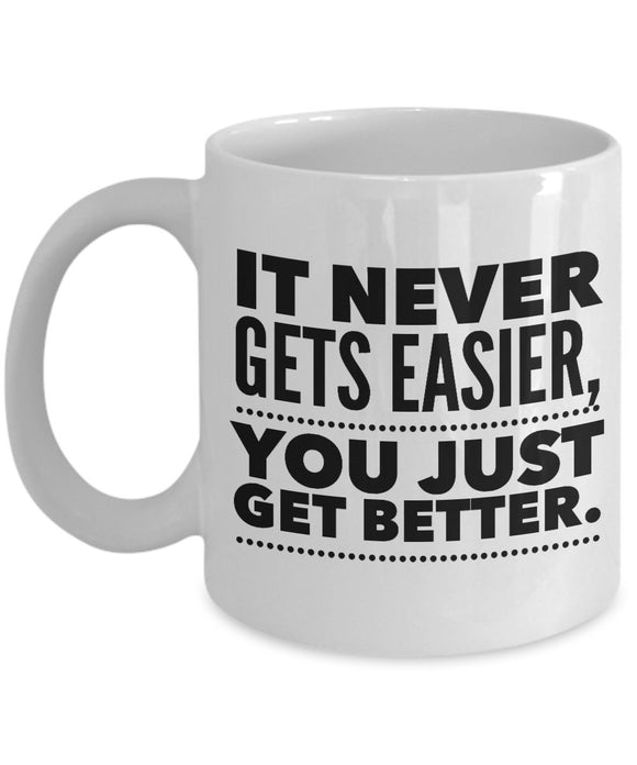 It Never Gets Easier You Just Getting Better - Inspirational - 11oz 15oz Coffee Mug - Great gift idea for BFF/Friend/Coworker/Boss/Secret Santa/birthday/Husband/Wife/girlfriend/Boyfriend (White)