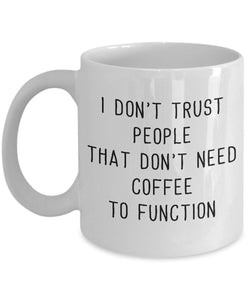Funny Coffee Mug - I Don't Trust People That Don't Need Coffee to Function - 11oz 15oz - White