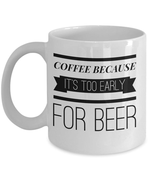 Coffee Because It's Too Early For Beer - Funny 11oz 15oz Coffee Mug - Gift