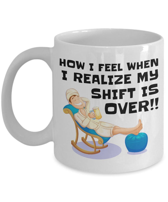 How I Feel When I Realize My Shift is Over - Funny Salesman Coffee Mug - Best gift for BFF, Friend, coworker,Boss,Secret Santa,birthday, Husband,Wife,girlfriend, (White)