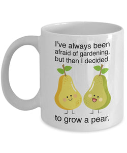 Gardening Funny Coffee Mug - I've Always Been Afraid Of Gardening But Then I Decided To Grow A Pear - gift for Friend,coworker,Boss,Secret Santa,birthday, Husband,Wife,girlfriend,boyfriend