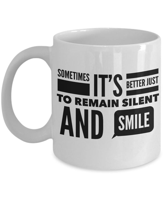 Sometimes It's Better Just To Remain Silent and Smile - Inspirational - Coffee Mug - Great gift idea for BFF/Friend/Coworker/Boss/Secret Santa/birthday/Husband/Wife/girlfriend/Boyfriend (White)