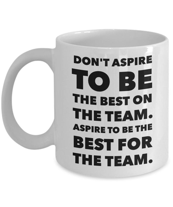 Don't Aspire To Be The Best On The Team Aspire To Be The Best For The Team- Inspiration - 11oz 15oz Coffee Mug - Gift