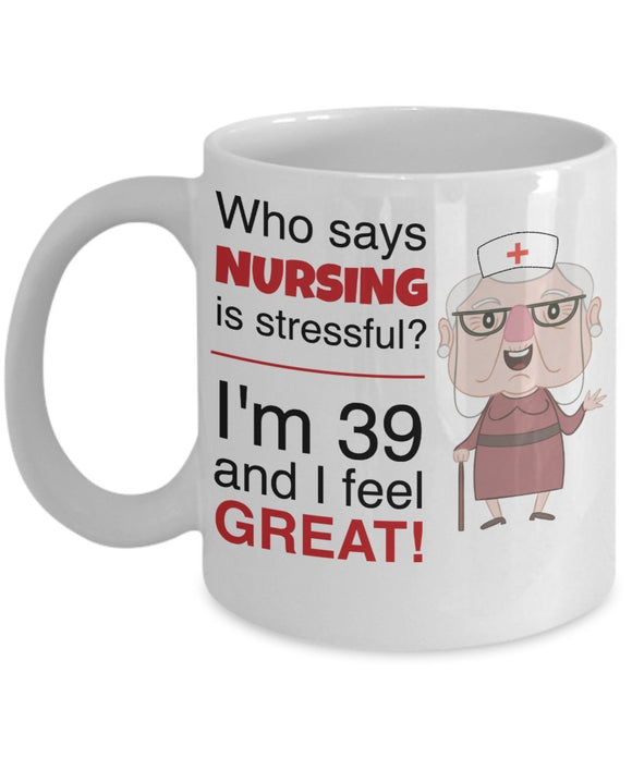 Who Says Nursing Is Stressful I'm 39 And I Feel Great - Funny Nurse Coffee Mug - Best gift for BFF, Friend, coworker,Boss,Secret Santa,birthday, Husband,Wife,girlfriend (White)