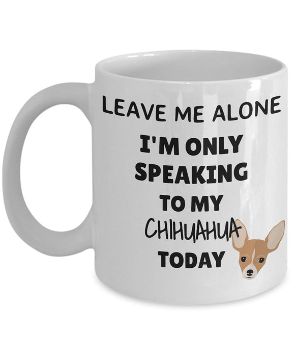 Leave Me Alone I'm Only Speaking to My Chihuahua Today - Funny mug for pet lover, dog parent - gift idea for BFF, Friend, coworker/Boss, Secret Santa/birthday, Wife/girlfriend (White)
