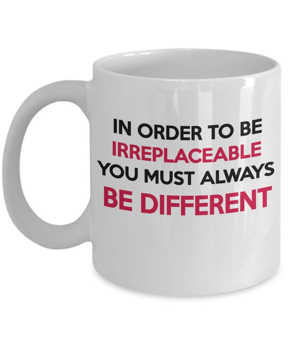 In Order To Be Irreplaceable You Must Be Different - Inspirational - 11oz 15oz Coffee Mug - Great gift idea for BFF/Friend/Coworker/Boss/Secret Santa/birthday/Husband/Wife/girlfriend/Boyfriend (White)