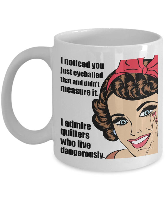 Sewing Funny Coffee Mug - Gift For Friend,Boss,Secret Santa,Birthday,Husband,Wife,Boyfriend - I Noticed You Just Eyeballed That And Didn't Measure It I Admire Quilters Who Live Dangerously