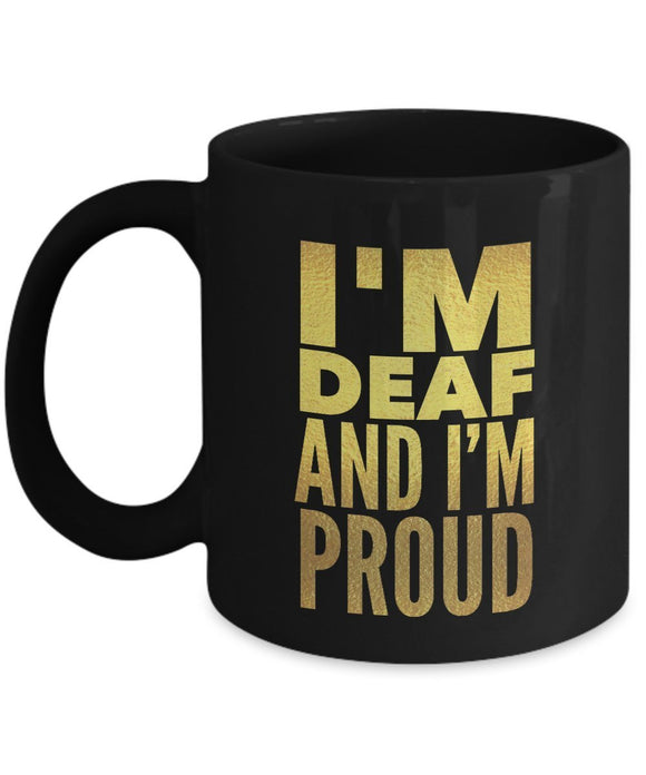 I'm Deaf And I'm Proud - INSPIRATIONAL MOTIVATIONAL 11oz 15oz mug Great gift idea for BFF, Friend, coworker/Boss, Secret Santa/birthday, Wife/girlfriend Black And Gold