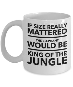 If Size Really Mattered The Elephant Would Be King Of The Jungle - MMA - Coffee Mug - Great gift idea for BFF/Friend/Coworker/Boss/Secret Santa/birthday/Husband/Wife/girlfriend/Boyfriend (White)