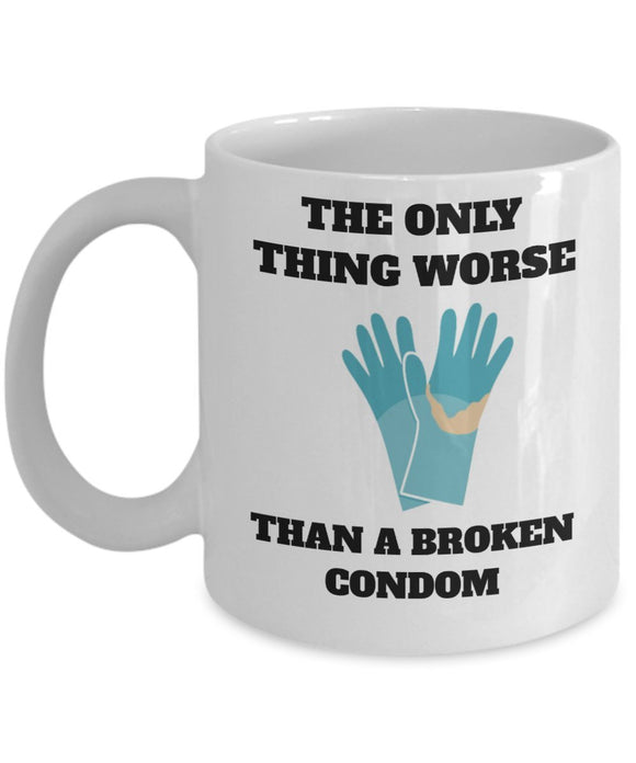 The Only Thing Worse Than A Broken Condom - Funny Nurse Coffee Mug - Best gift for BFF, Friend, coworker,Boss,Secret Santa,birthday, Husband,Wife,girlfriend (White)