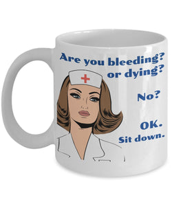 Nurse Funny Coffee Mug - Are You Bleeding Or Dying No Ok Sit Down - Best gift for Friend,coworker,Boss,Secret Santa,birthday, Husband,Wife,girlfriend (White)