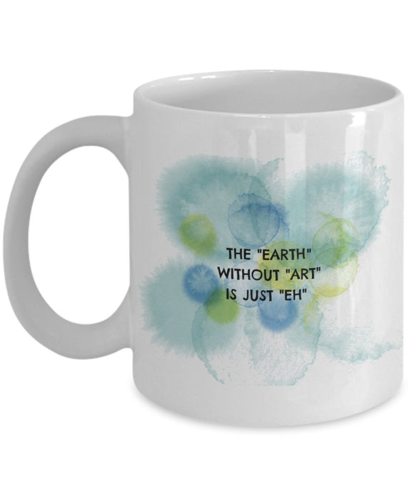 The Earth Without Art Is Just Eh - Artistic 11oz 15oz Coffee Mug - Gift