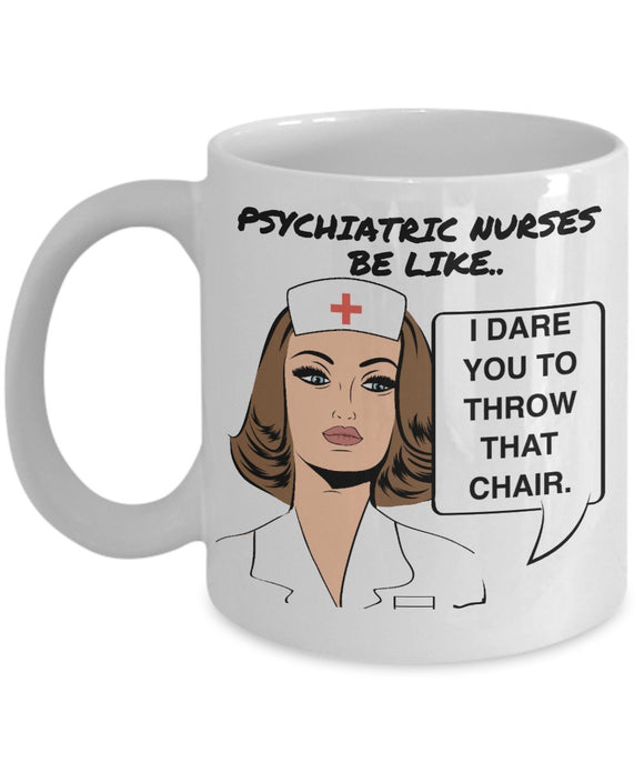 Nurse Funny Coffee Mug - Psychiatric Nurses Be Like I Dare You To Throw That Chair - Best gift for Friend,coworker,Boss,Secret Santa,birthday, Husband,Wife,girlfriend (White)
