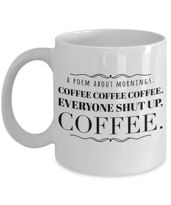 Everyone Shut Up - Poem About Mornings - Funny - 11oz 15oz Coffee Mug - Gift